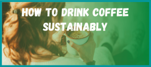 HOw to Drink Coffee Sustainably